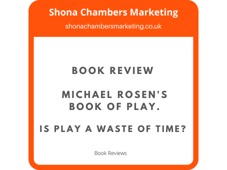 Is Play A Waste Of Time? Book Review of Michael Rosen's Book Of Play.