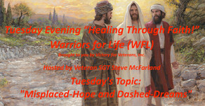 "TONIGHT ""Healing Through Faith"" - Warriors for Life (WFL) - ""Misplaced-Hope and Dashed-Dreams"""