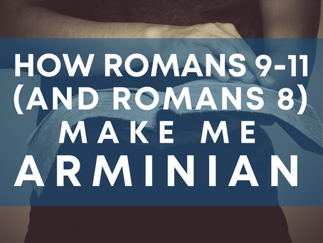 How Romans 9-11 (and Romans 8) Make Me Arminian