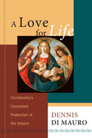 A Love for Life: Christianity's Consistent Protection of the Unborn by Dennis Di Mauro