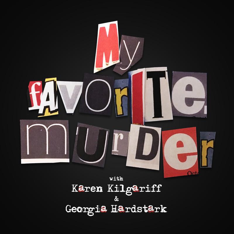 my favorite murder with Karen kilgariff and Georgia hard stark