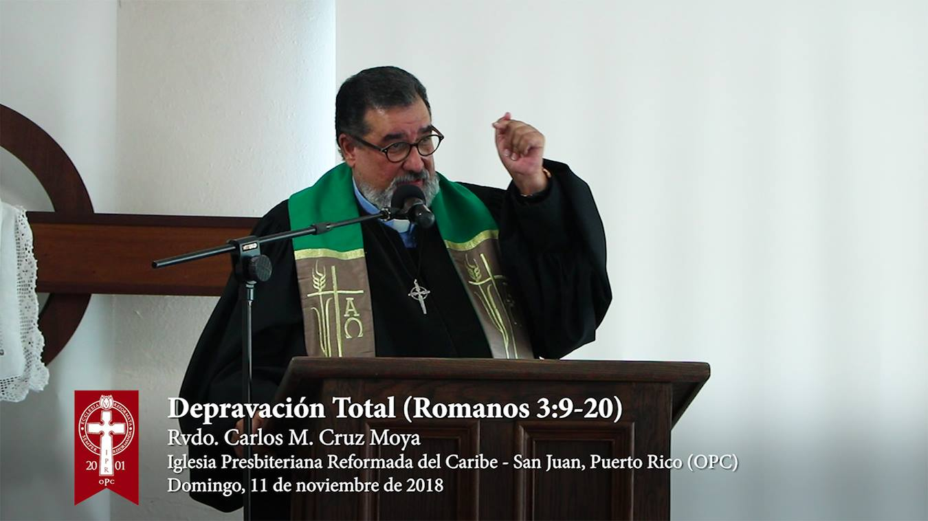 Sermón 2018-11-11: Depravación Total (Romanos 3:9-20) - Rvdo. Carlos M. Cruz Moya