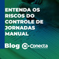 Entenda os riscos do controle de jornadas manual
