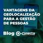 VANTAGENS DA GEOLOCALIZAÇÃO PARA A GESTÃO DE PESSOAS