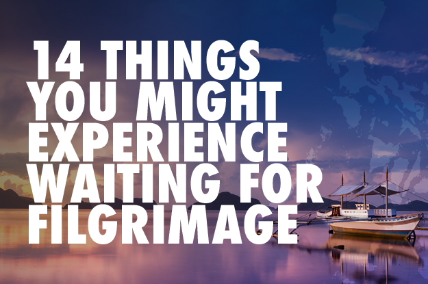 14 Things You Might Experience While Waiting for FILGRIMAGE.