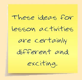 These ideas for lesson activities are certainly different and exciting.