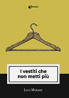 Luca+Murano+-+I+vestiti+che+non+metti+pi