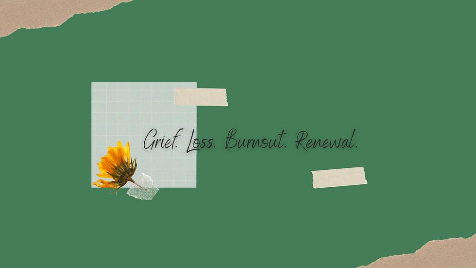 Grief. Loss. Burnout. Renewal (2).png