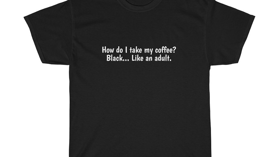 I Take my Coffee Black Like an Adult Unisex Heavy Cotton Tee