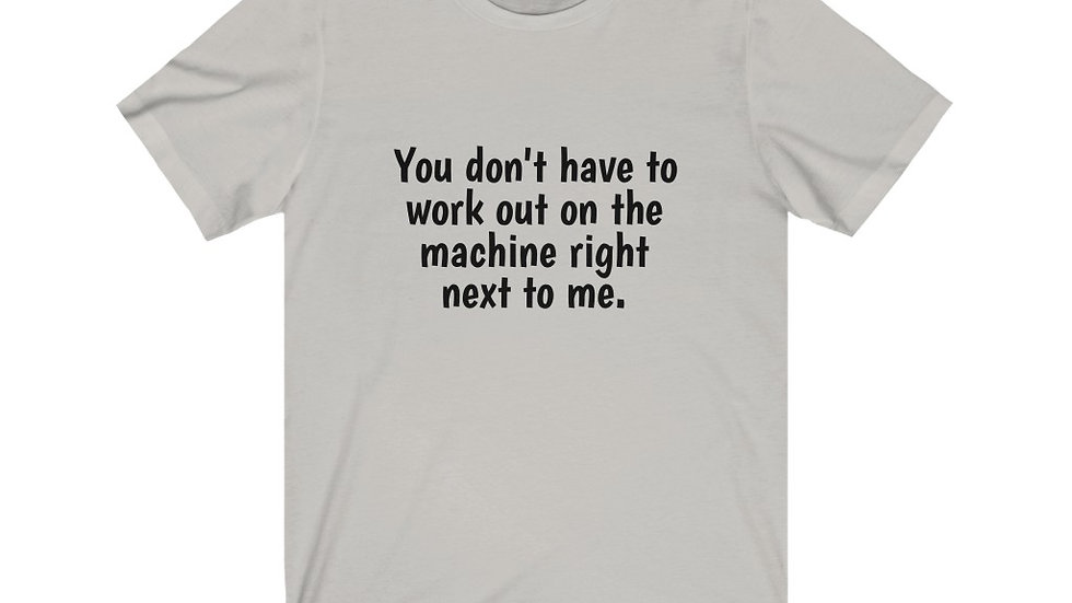 You don't have to workout on the machine right next to me Unisex T Shirt