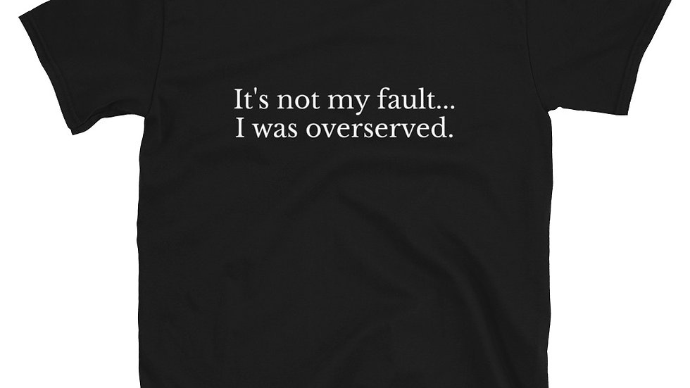 It's not my fault I was overserved T-Shirt