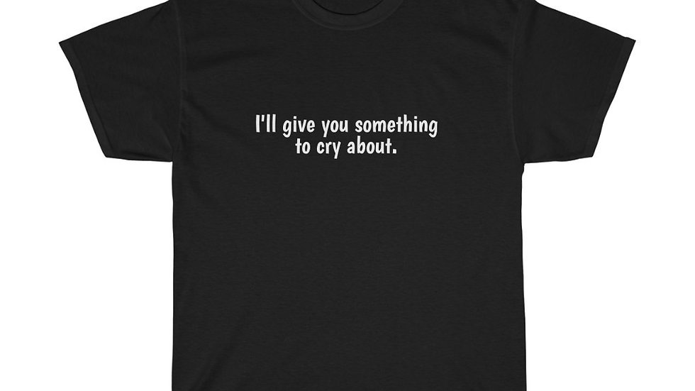 I'll give you something to cry about.  Unisex Heavy Cotton Tee