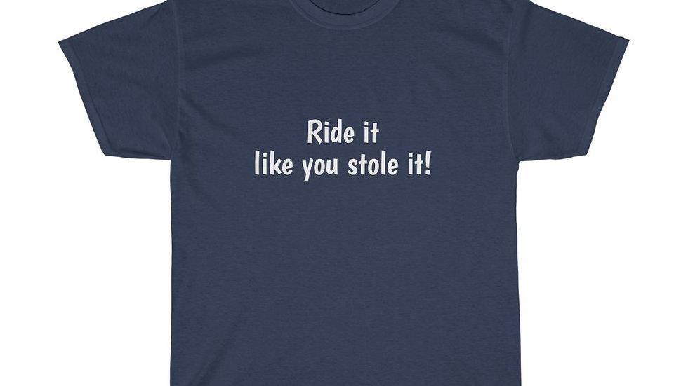 Ride it like you stole it Unisex Heavy Cotton Tee