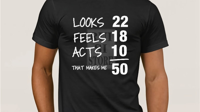 Looks 22 Feels 18 Acts 10 Really 50 Funny T-Shirt