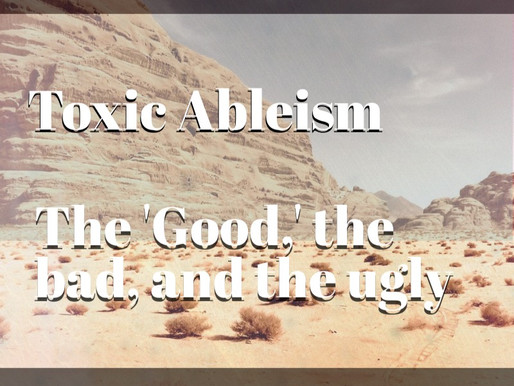 Toxic Ableism: The 'Good,' the bad, and the ugly