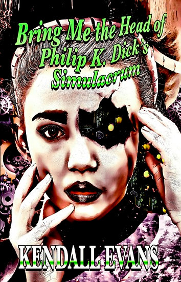 BRING ME THE HEAD OF PHILIP K DICK'S SIMULACRUM by Kendall Evans