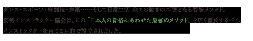 ダンス・スポーツ・格闘技・声楽……そして日常生活 全ての動きの基礎となる<姿勢メソッド>。 【姿勢インストラクター協会】は、この「日本人の骨格にあわせた<最強のメソッド>」を広く普及するべく、インストラクターを育てる目的で設立されました。