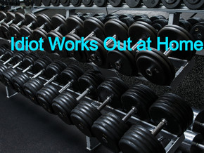 Idiot Works out at Home: Part 1