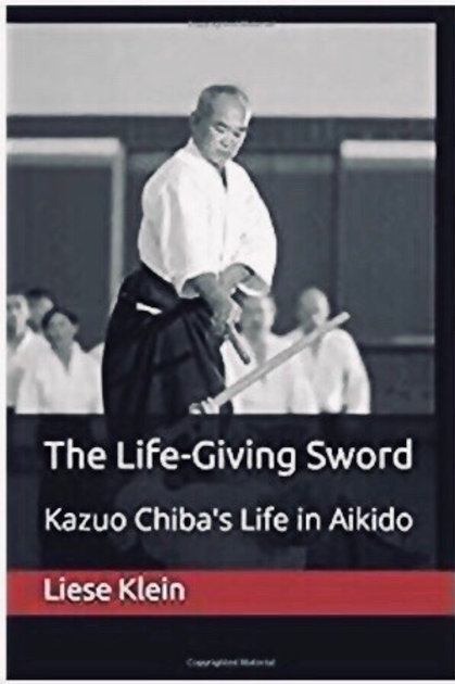The Life-Giving Sword, Kazuo Chiba's Life in Aikido authored by Liese Klein
