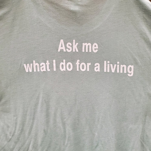 """""""Ask Me What I Do For A Living"""" Shirt"""