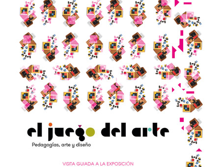 """VISITA GUIADA A LA EXPOSICIÓN """"EL JUEGO DEL ARTE. PEDAGOGÍAS, ARTE Y DISEÑO"""