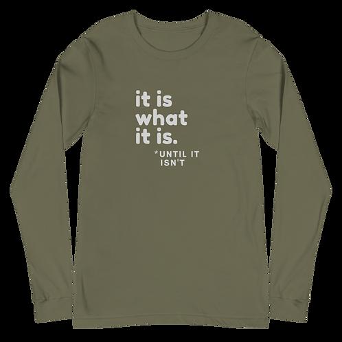 It Is What It Is - Until It Isn't -- Unisex Long Sleeve Tee