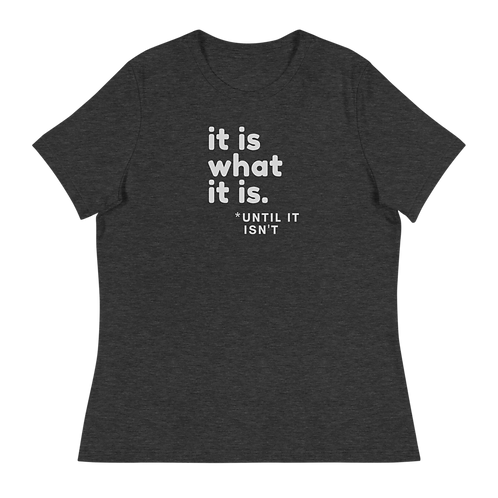 It Is What It Is - Until It Isn't -- Women's Relaxed T-Shirt