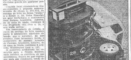 """Cidade de Santos, em 22/7/1941, chocaram-se violentamente o carro de leite e o bonde Reprodução parcial da página 7 do exemplar de O Diário de 22/7/1941:  Seriam 12,40 horas de ontem, mais ou menos, quando na esquina das ruas Lucas Fortunato e Comendador Martins verificou-se uma violenta colisão de veículos, não se registrando, felizmente, ferimentos graves em qualquer pessoa. Naquele local chocaram-se fragorosamente o pequeno auto-caminhão de chapa n. 172.212, de entrega de leite da firma União, e o bonde n. 28, linha Especial, no qual trabalhava o motorneiro José Bargas, brasileiro, solteiro, de 21 anos de idade, residente à Rua Projetada 183, casa n. 24, e que nada sofreu. Em conseqüência da colisão, o carro de entrega de leite tombou junto à plataforma dianteira do bonde, que o apanhou, do que resultou ficar levemente ferido o motorneiro do mesmo, Arnaldo de Campos, brasileiro, solteiro, de 28 anos de idade, residente à Avenida Washington Luís n. 137. O motorista acidentado foi removido para o Pronto-Socorro, onde recebeu os curativos de que necessitava, depois do que regressou para sua residência, tendo sido, sobre o fato, instaurado o competente inquérito, que correrá pelo cartório da 2ª Delegacia de Polícia, sob a presidência do dr. Marcondes de Camargo."""""""