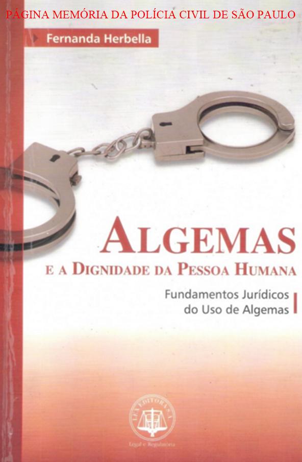 Livro: ALGEMAS E A DIGNIDADE DA PESSOA HUMANA: FUNDAMENTOS JURIDICOS DO USO DE ALGEMAS. Autora: Delegada de Polícia Fernanda Herbella Editora: LEX / ADUANEIRAS.