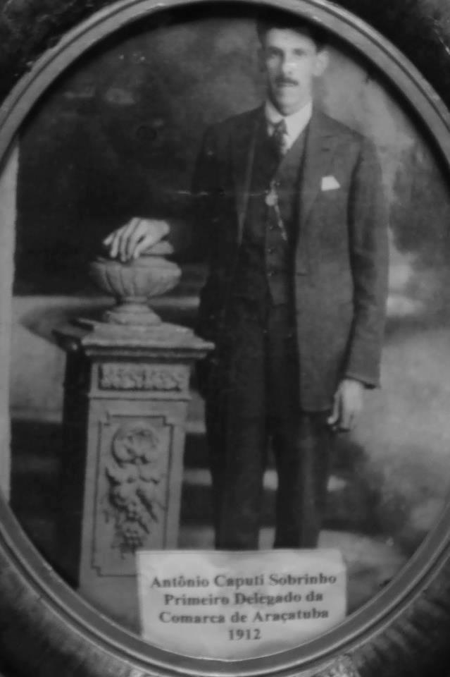 Antônio Caputi Sobrinho 1º Delegado da Comarca de Araçatuba em 1.912.