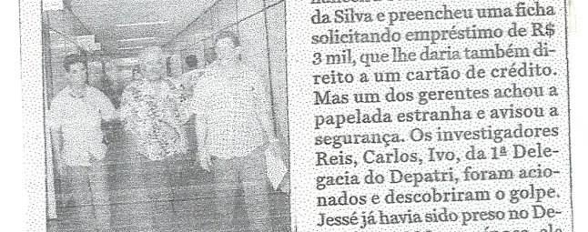 FALSO INVESTIGADOR DE POLICIA PRESO PELO DEPATRI: Ao tentar conseguir Cartões de Crédito com documentos falsificados, Jessé Rodrigues dos Santos, foi preso pelos Investigadores Reis, Carlinhos, e Ivo da Delegacia de Roubos do Depatri. Além do documento falso em nome de Jaime Ferreira da Silva, o mesmo portava uma Carteira Funcional e Distintivo de Investigador de Polícia. Foi autuado em Flagrante Delito pelo Delegado Carlos Eduardo D. Carvalho, em 2.000.