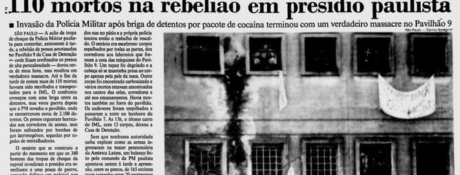 Reportagem do Jornal do Brasil, sobre os 110 mortos na Casa de Detenção, em 04 de outubro de 1.992. A ação da tropa de choque da Polícia Militar paulista, para controlar a rebelião de presos amotinados no Pavilhão 9 - onde ficavam confinados os detentos de alta periculosidade - da Casa de Detenção de São Paulo durou cerca de meia hora, mas resultou em verdadeiro massacre. Antes da invasão o clima já estava tenso: havia gritos e barulho de explosões. Até que uma briga entre presos de facções rivais deu início à barbárie que ganhou dimensões de guerra depois que a PM invadiu o pavilhão, em que estavam cerca de 2.100 detentos. Pressentindo que a polícia tomaria o local, os presos chegaram a erguer barricadas nos corredores de acesso, estouraram tubulações do sistema hidráulico, cortaram a energia elétrica e atearam fogo em colchões. Não foi o suficientes. A força policial prevaleceu, e os presos acabaram sufocados por bombas de gás lacrimogênio, seguidas por rajadas de metralhadoras. O cenário que se constituiu a partir do momento em que os 340 homens das tropas de choque da capital dominaram o presídio era o de uma praça de guerra: corpos baleados, perfurados, carbonizados, esquartejados e até marcados por mordidas de cachorro, estavam espalhados por todas as partes, em celas, corredores e até no forro do pavilhão. Os presos que escaparam vivos foram colocados nus no pátio e a própria polícia iniciou então o trabalho de rescaldo. Uma primeira nota da polícia, logo após o massacre divulgou que apenas 8 presos morreram durante a invasão, mas a repercussão do caso aliada a ostensiva cobertura dos meios de comunicação tornou impossível esconder e contestar o crescente número de óbitos: foram pelo menos 110 presos. O governo paulista tentou manter os números reais em sigilo para evitar desgastes ao candidato do PMDB, Aloysio Nunes, à prefeitura da capital paulista em eleição que aconteceria dois dias depois do episódio. A intervenção da Polícia Militar foi liderada pelo co