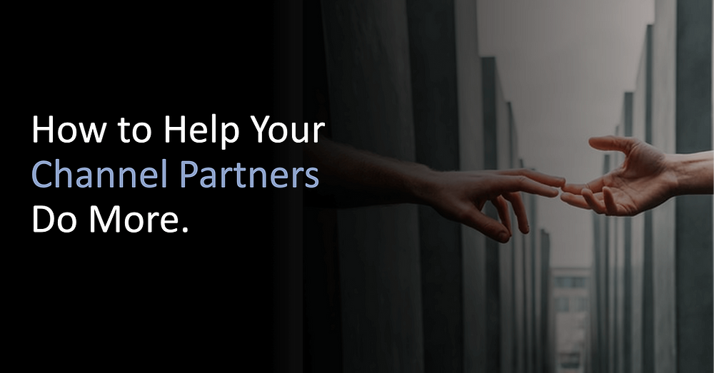 How to Help Your Channel Partners Do More.