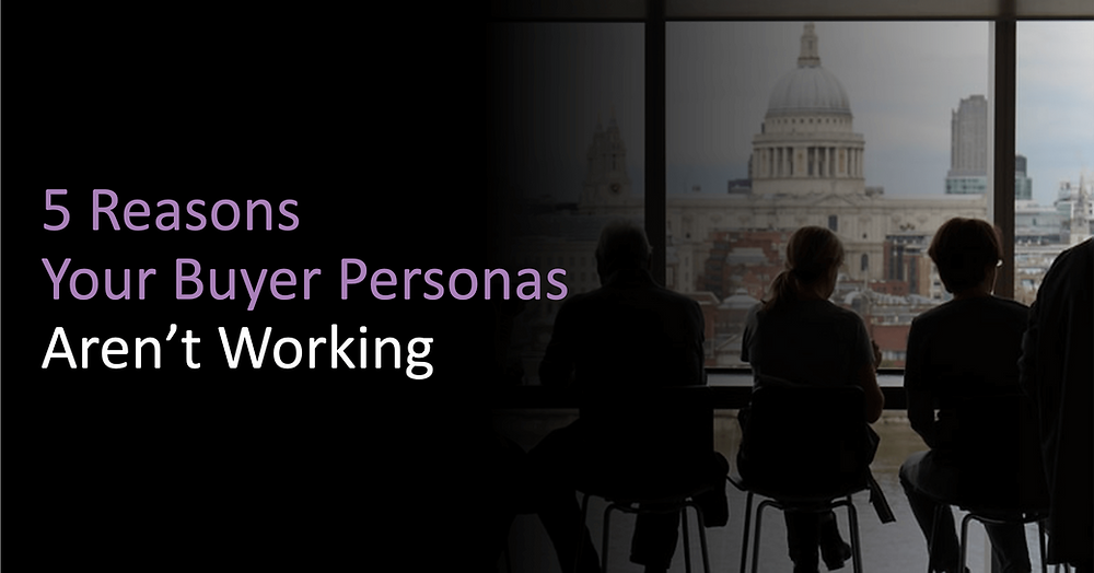 5 Reasons Your Buyer Personas Aren't Working