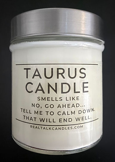 TAURUS CANDLE smells like No, Go Ahead... Tell Me To Calm Down. That Will End Well..jpg