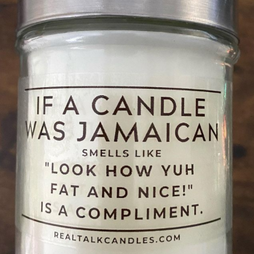 IF A CANDLE WAS JAMAICAN smells like Look How Yuh Fat And Nice! Is a Compliment.PNG