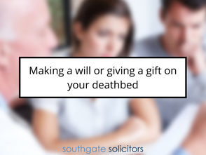 Making a will or giving a gift on your deathbed