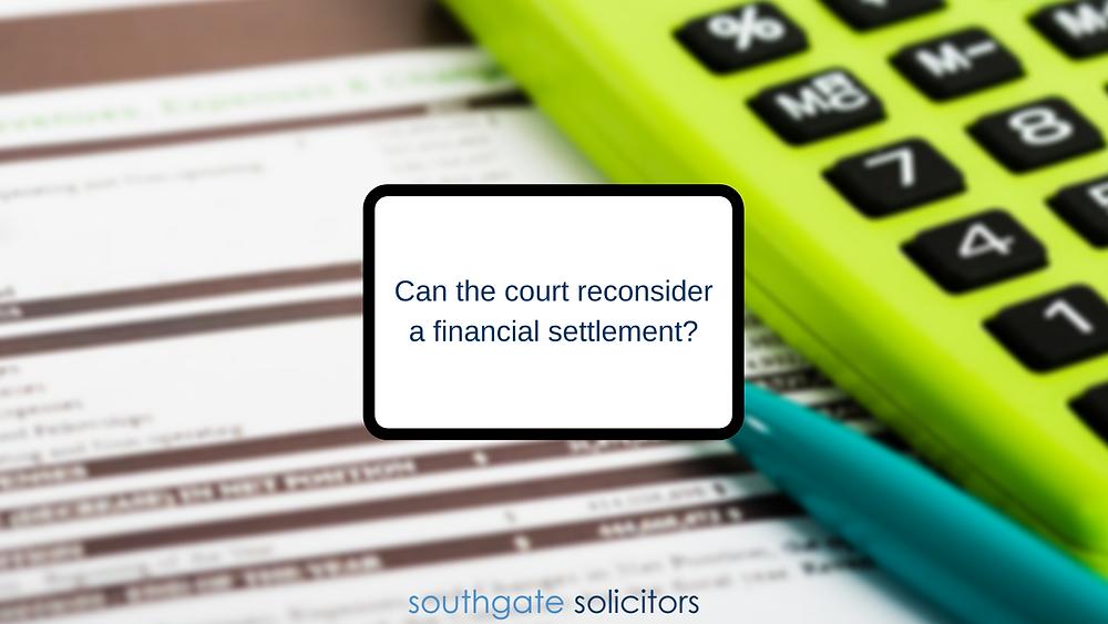 Can the court reconsider a financial settlement?