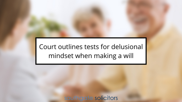 Court outlines tests for delusional mindset when making a will