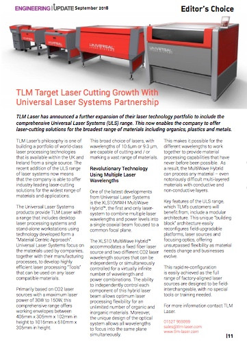 """TLM Target Laser Cutting Growth With Universal Laser Systems Partnership  TLM Laser has announced a further expansion of their laser technology portfolio to include the comprehensive Universal Laser Systems (ULS) range. This now enables the company to offer laser-cutting solutions for the broadest range of materials including organics, plastics and metals.  TLM Laser's philosophy is one of building a portfolio of world-class laser processing technologies that is available within the UK and Ireland from a single source. The recent addition of the ULS range of laser systems now means that the company is able to offer industry leading laser-cutting solutions for the widest range of materials and applications.  The Universal Laser Systems products provide TLM Laser with a range that includes desktop laser processing systems and stand-alone workstations using technology developed form a """"Material Centric Approach"""". Universal Laser Systems focus on the materials used by companies, together with their manufacturing processes, to develop highly efficient laser processing """"Tools"""" that can be used on any laser compatible materials.  Primarily based on CO2 laser sources with a maximum laser power of 30W to 150W, this comprehensive range offers working envelopes between 406mm x 305mm x 102mm in height to 1016mm x 610mm x 305mm in height. This broad choice of lasers, with wavelengths of 10.6μm or 9.3 μm, are capable of cutting and / or marking a vast range of materials.   Revolutionary Technology Using Multiple Laser Wavelengths  One of the latest developments from Universal Laser Systems is the XLS10MWH MultiWave Hybrid™, the first and only laser-system to combine multiple laser wavelengths and power levels into a single coaxial beam focused to a common focal plane. The XLS10 MultiWave Hybrid™ accommodates a fixed fiber laser source and two different CO2 laser wavelength sources that can be independently or simultaneously controlled for a virtually infinite number of wavelength"""