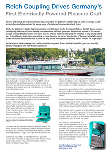 Reich Coupling Drives Germany's First Electrically Powered Pleasure Craft   Electric and Hybrid drives are developing at a pace within the automotive sector and are fast becoming a readily accepted method of propulsion for a wide range of private and commercial vehicle types.  Whilst the automotive sector has for some time been the focus for the development of eco-friendly power sources, the shipping industry still relies heavily on conventional fuels and generates a significant amount of the carbon dioxide entering the atmosphere. It is clear that the internal combustion engine will continue to play an important part in the shipping industry for some time to come, however the recent introduction of Germany's first electrically driven excursion vessel could help to point the way for the development of cleaner power sources for larger ships.  At the heart of this innovative craft, and transmitting the power from a total of three drive types, is a specially developed coupling unit from Reich-Kupplungen.  Germany's first electrically powered pleasure craft has been making the news since the summer of 2017, when it first started to transport passengers on Baldeney Lake in Essen. Its' quiet and eco-friendly operation are a result of the innovative drive system which is a combination of a methanol tank, fuel cell and motor.  The coupling system for the drive was designed and manufactured by Reich-Kupplungen. The complete coupling unit consists of a Multi Mont Sella 100 claw coupling with a Arcusaflex 5.1 flange coupling and two electromagnetic clutches. The challenges faced by Reich's engineers included delivering a switchable propulsion drive system which would allow the automated use of the three drive types: purely electric drive, pure diesel drive or combined diesel-electric drive.   To reduce the occurrence of vibrations from the engine, the motor and the drive components, flexible and highly flexible couplings, are combined with the electromagnetic clutches and inte
