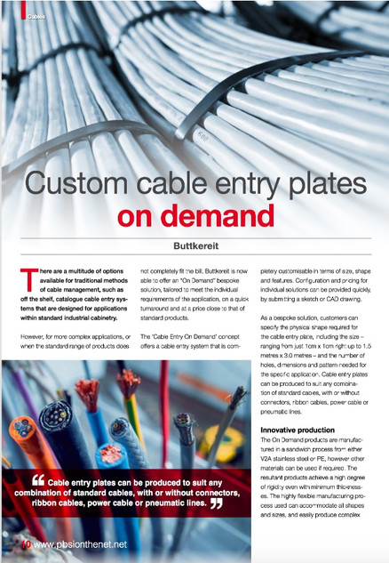 """Custom Cable Entry Plates On Demand  There are a multitude of options available for traditional methods of cable management, using off the shelf, catalogue cable entry systems that are designed for applications within standard industrial cabinetry.   However, for more complex applications, or when the standard range of products does not completely fit the bill, Buttkereit is now able to offer an """"On Demand"""" bespoke solution, tailored to meet the individual requirements of the application, on a quick turnaround and at a price close to that of standard products.  The Cable Entry On Demand concept offers the first cable entry system that is completely customisable in terms of size, shape and features. Configuration and pricing for individual solutions can be provided quickly, by submitting a sketch or CAD drawing.  As a bespoke solution, customers can specify the physical shape required for the cable entry plate, the size – ranging from just 1cm x 1cm right up to 1.5 metres x 3.0 metres, plus the number of holes, dimensions and pattern needed for the specific application. Cable entry plates can be produced to suit any combination of standard cables, with or without connectors, ribbon cables, power cable or pneumatic lines.  Innovative Production In A Highly Flexible Manufacturing Process  The On Demand products are manufactured in a sandwich process from either V2A stainless steel or PE, however other materials can be used if required. The resultant products achieve a high degree of rigidity even with minimum thicknesses. The highly flexible manufacturing process used can accommodate all shapes and sizes, and easily produce complex cut-outs, filigree structures and thin cross bar features in any combination as required. Hole sizes range from just 1.0mm in diameter up to a maximum of 50mm diameter, and offer a high degree of strain relief and ingress protection levels up to IP69K.  Martin Buttkereit, Director at Buttkereit Limited, commented: """"This is the perfect soluti"""