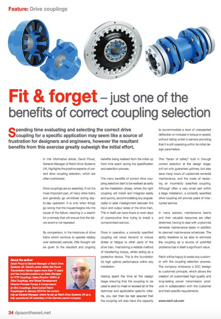 Fit & Forget – Just One Of The  Benefits of Correct Coupling Selection   Spending time evaluating and selecting the correct drive coupling for a specific application may seem like a source of frustration for designers and engineers, however the resultant benefits from this exercise greatly outweigh the initial effort.   In this informative article, David Proud, General Manager of Reich Drive Systems UK, highlights the positive aspects of correct drive coupling selection, which are often overlooked when things go as planned.  Drive couplings are an essential, if not the most important part, of many drive trains and generally go un-noticed during day-to-day operation. It is only when things go wrong that the inquest begins into the cause of the failure, resulting in a search for a remedy that will ensure that the failure event is not repeated.  By comparison, in the instances of drive trains which continue to operate reliably over extended periods, little thought will be given to the resultant and ongoing benefits being realised from the initial up front time spent during the specification and selection process.   The many benefits of correct drive coupling selection start to be realised as early as the installation phase, where the right coupling will install and integrate easily and quickly, accommodating any angular, radial or axial misalignment between the input and output sides of the drive train. This in itself can save hours or even days of un-productive time trying to install a compromised solution.  Once in operation, a correctly specified coupling will never transmit or induce stress or fatigue to other parts of the drive train, maintaining a reliable method of transferring torque, whilst acting as a protective device. This is the foundation for high uptime performance within any installation.  Having spent the time at the design stage ensuring that the coupling to be used is able to meet or exceed all of the technical and application specific criteria, you 