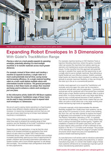 Expanding Robot Envelopes In 3 Dimensions With Güdel's TrackMotion Range  Placing a robot on a track greatly expands its operating envelope, potentially allowing it to tend multiple machines or to transfer materials across much greater distances.   For example, instead of three ro¬bots each tending a machine at separate locations, a single robot on a track could potentially tend all three, saving money and increasing efficiency. Or, a single material-handling robot on a track could replace multiple robots with intermediate transfer locations. The general perception however, is that these tracks are always floor mounted and being used to enhance a robots work envelope in just one plane.  In this informative article, Güdel UK's Will Bourn explains how the company's TrackMotion range of linear tracks can be used in many innovative ways to expand robot work envelopes in 3 dimensions.  We are all used to seeing robots operating in a fixed location across many different industry sectors and applications. However, it is becoming increasingly common that you will also see a 6-axis robot moving on a linear track between machines or workstations. Many of the world's leading robot integrators turn to Güdel when they need to enhance the working range of their systems, and the flexibility of the Güdel TrackMotion range is at the heart of some truly innovative concepts.  Depending upon the application, it may be that the robot needs to be situated overhead as opposed to floor level.  Mount a 6 axis robot to a Güdel TMO (Track Motion Overhead) Series Linear Track and its available work envelope increases significantly, opening up a host of opportunities for greater utilisation and providing automation specialists and system builders with a more flexible approach to cell design and concepts.  This overhead track configuration lends itself to many applications. For example, machine tending on CNC Machine Tools or Injection Moulding Machines, where the gantry mounted robot can access