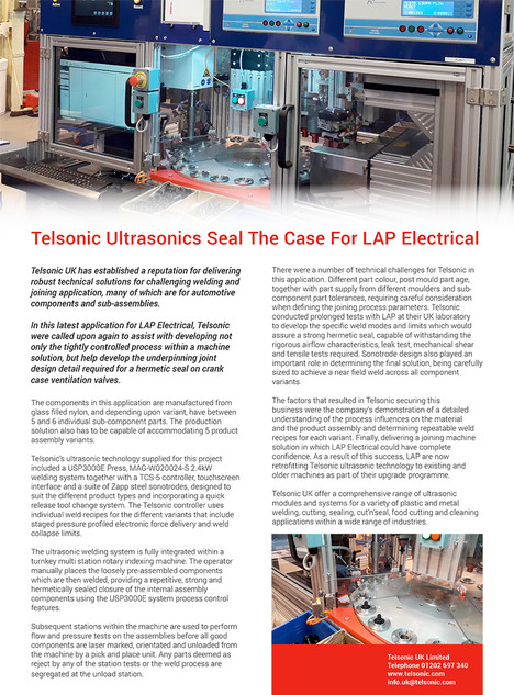 Telsonic Ultrasonics Seal The Case For LAP Electrical  Telsonic UK has established a reputation for delivering robust technical solutions for challenging welding and joining application, many of which are for automotive components and sub-assemblies. In this latest application for LAP Electrical, Telsonic were called upon again to assist with developing not only the tightly controlled process within a machine solution, but help develop the underpinning joint design detail required for a hermetic seal on crank case ventilation valves.  The components in this application are manufactured from glass filled nylon, and depending upon variant, have between 5 and 6 individual sub-component parts. The production solution also has to be capable of accommodating 5 product assembly variants.  Telsonic's ultrasonic technology supplied for this project included a USP3000E Press, MAG-W020024-S 2.4kW welding system together with a TCS-5 controller, touchscreen interface and a suite of Zapp steel sonotrodes, designed to suit the different product types and incorporating a quick release tool change system. The Telsonic controller uses individual weld recipes for the different variants that include staged pressure profiled electronic force delivery and weld collapse limits.  The ultrasonic welding system is fully integrated within a turnkey multi station rotary indexing machine. The operator manually places the loosely pre-assembled components which are then welded, providing a repetitive, strong and hermetically sealed closure of the internal assembly components using the USP3000E system process control features.   Subsequent stations within the machine are used to perform flow and pressure tests on the assemblies before all good components are laser marked, orientated and unloaded from the machine by a pick and place unit. Any parts deemed as reject by any of the station tests or the weld process are segregated at the unload station.  There were a number of technical challenges for