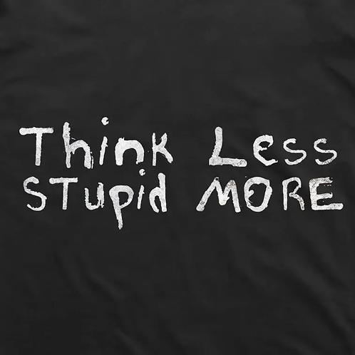 Think Less. Stupid More T-Shirt