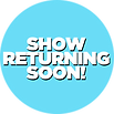 SHOW RETURNING SOON_.png