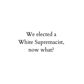 We Elected a White Supremacist— Now What?