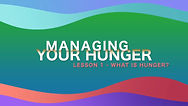 Lesson 27 - Managing You Hunger - What I