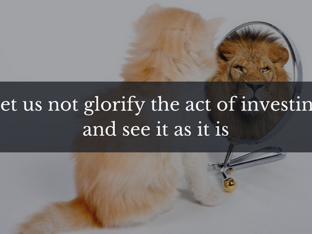 Let us not glorify the act of investing and see it as it is